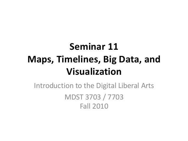 Seminar 11 Maps, Timelines, Big Data, and Visualization Introduction to the Digital Liberal Arts MDST 3703 / 7703 Fall 2010