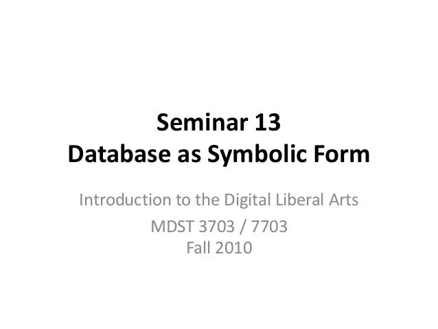 Seminar 13 Database as Symbolic Form Introduction to the Digital Liberal Arts MDST 3703 / 7703 Fall 2010