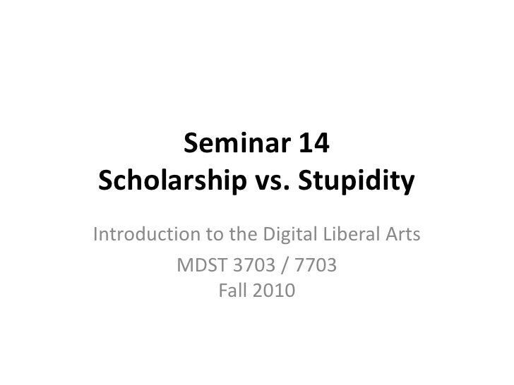 Seminar 14 Scholarship vs. Stupidity<br />Introduction to the Digital Liberal Arts<br />MDST 3703 / 7703Fall 2010<br />