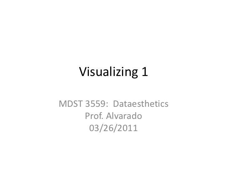Visualizing 1<br />MDST 3559:  DataestheticsProf. Alvarado03/26/2011<br />