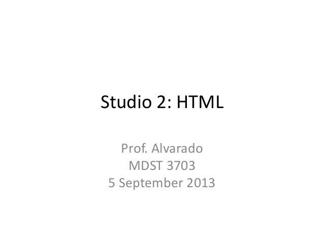 Studio 2: HTML Prof. Alvarado MDST 3703 5 September 2013