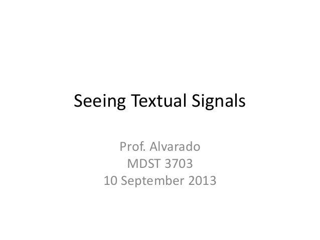 Seeing Textual Signals Prof. Alvarado MDST 3703 10 September 2013