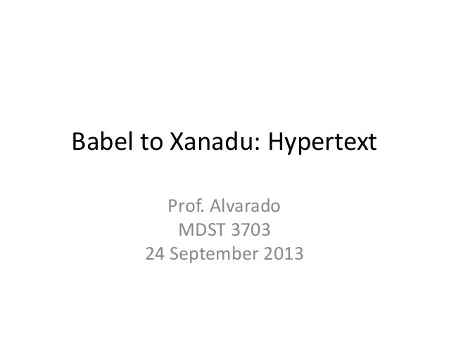 Babel to Xanadu: Hypertext Prof. Alvarado MDST 3703 24 September 2013