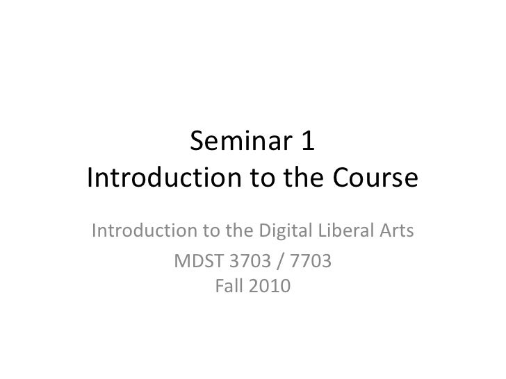 Seminar 1 Introduction to the Course Introduction to the Digital Liberal Arts           MDST 3703 / 7703               Fal...