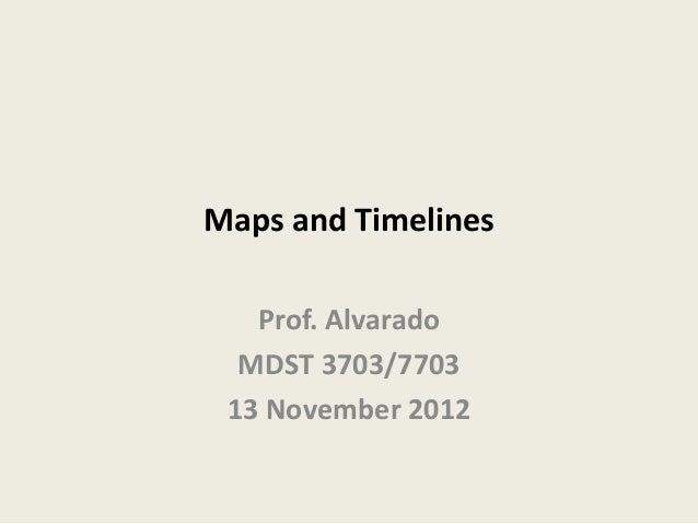 Maps and Timelines   Prof. Alvarado  MDST 3703/7703 13 November 2012