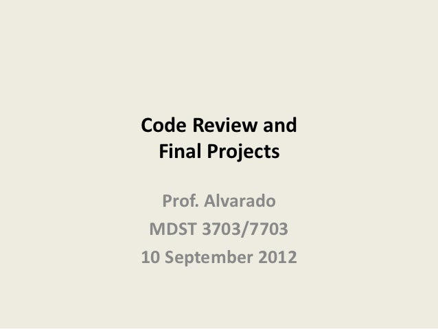 Code Review and Final Projects  Prof. Alvarado MDST 3703/770310 September 2012