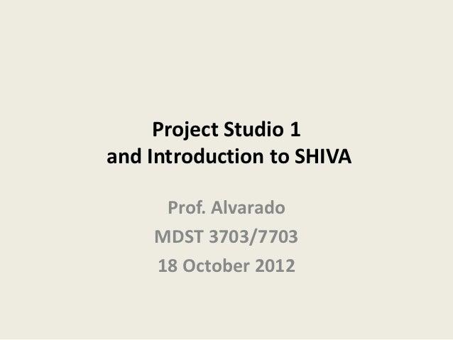 Project Studio 1and Introduction to SHIVA     Prof. Alvarado    MDST 3703/7703    18 October 2012