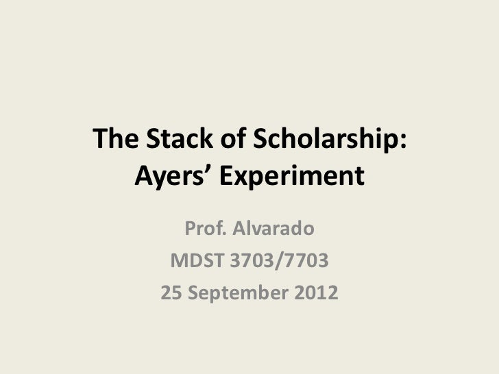 The Stack of Scholarship:   Ayers' Experiment       Prof. Alvarado      MDST 3703/7703     25 September 2012