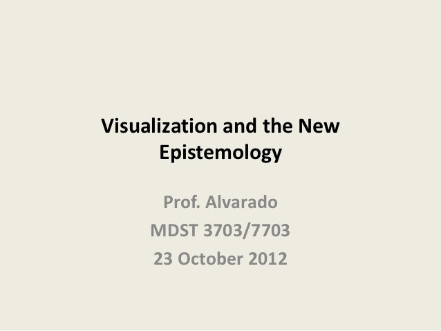 Visualization and the New      Epistemology      Prof. Alvarado     MDST 3703/7703     23 October 2012
