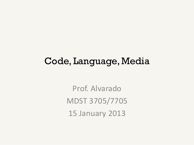 Code, Language, Media     Prof. Alvarado    MDST 3705/7705    15 January 2013