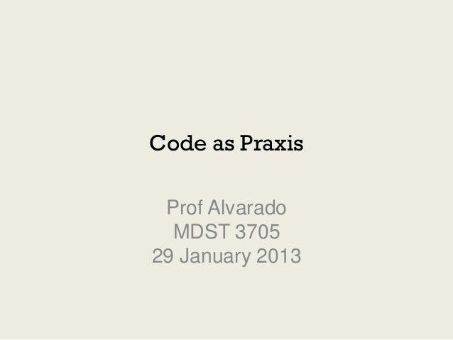 Code as Praxis Prof Alvarado  MDST 370529 January 2013
