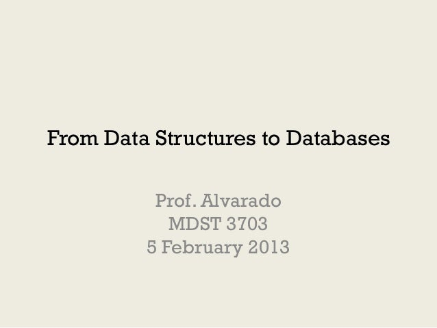 From Data Structures to Databases          Prof. Alvarado            MDST 3703         5 February 2013