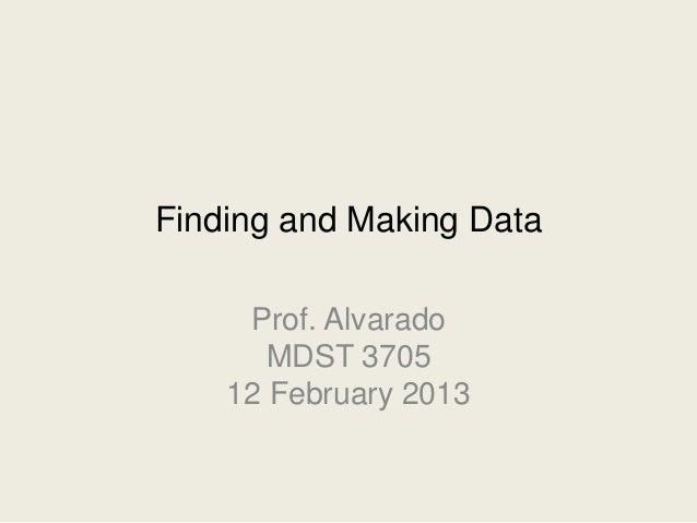 Finding and Making Data     Prof. Alvarado       MDST 3705    12 February 2013
