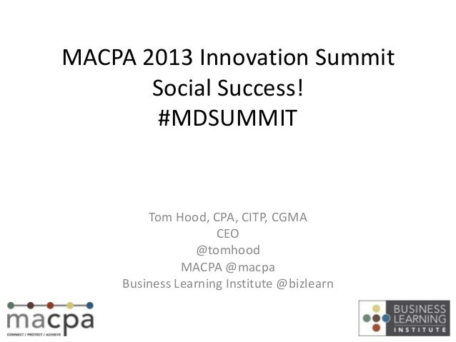 MACPA 2013 Innovation SummitSocial Success!#MDSUMMITTom Hood, CPA, CITP, CGMACEO@tomhoodMACPA @macpaBusiness Learning Inst...