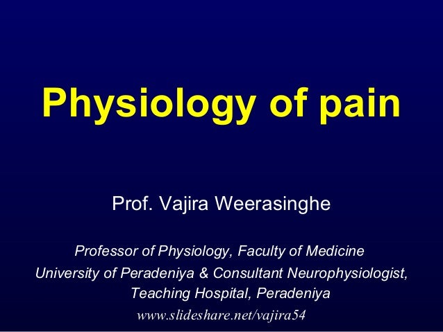 Physiology of pain           Prof. Vajira Weerasinghe     Professor of Physiology, Faculty of MedicineUniversity of Perade...