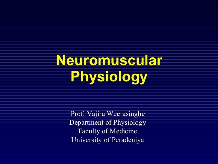 Neuromuscular Physiology Prof. Vajira Weerasinghe Department of Physiology Faculty of Medicine University of Peradeniya