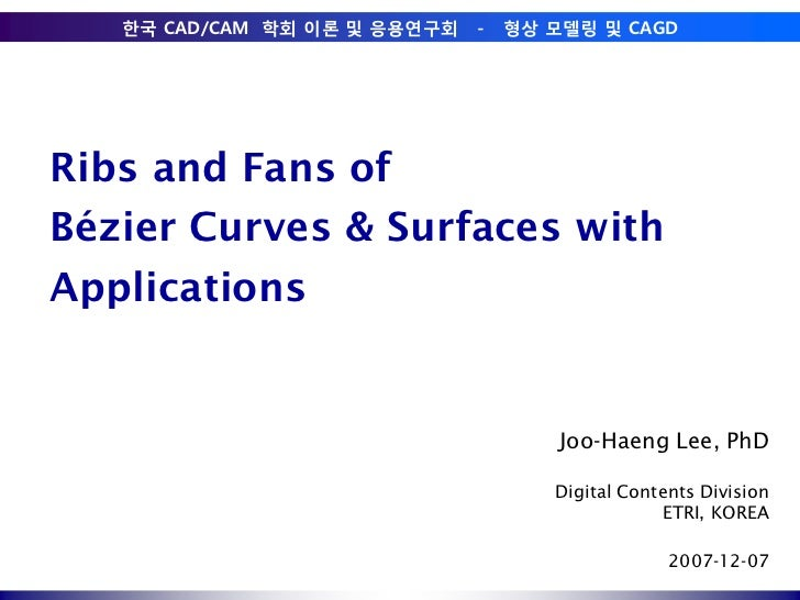Ribs and Fans ofBézier Curves & Surfaces withApplications<br />Joo-Haeng Lee, PhD<br />Digital Contents Division<br />ETRI...