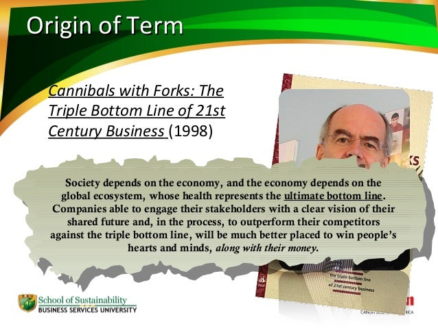 cannibals with forks the triple bottom line of 21st century business More people are familiar with tbl—a term coined by john elkington in 1994 and expanded upon in his 1998 book cannibals with forks: the triple bottom line of 21st century business (new society publishers, 1998.