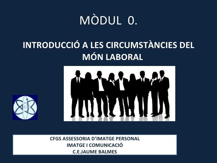 MÒDUL  0. <ul><li>INTRODUCCIÓ A LES CIRCUMSTÀNCIES DEL MÓN LABORAL </li></ul>CFGS ASSESSORIA D'IMATGE PERSONAL IMATGE I CO...