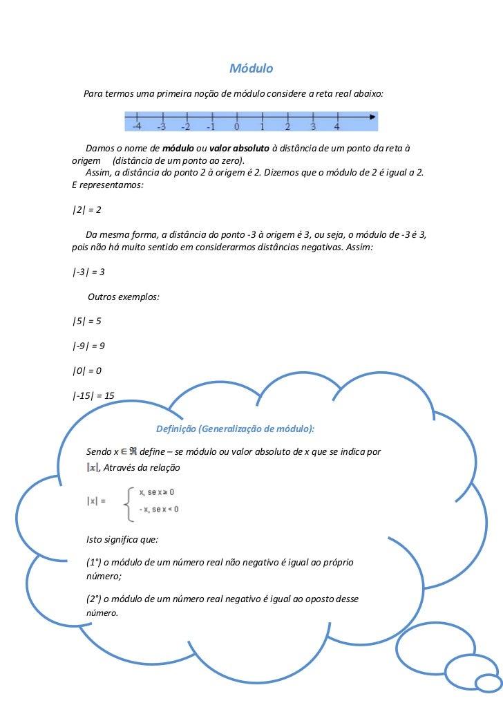 Módulo  Para termos uma primeira noção de módulo considere a reta real abaixo:    Damos o nome de módulo ou valor absoluto...
