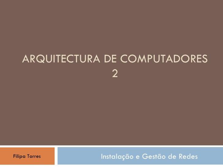 ARQUITECTURA DE COMPUTADORES 2 Instalação e Gestão de Redes Filipa Torres