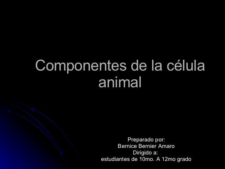 Componentes de la célula animal Preparado por: Bernice Bernier Amaro Dirigido a:  estudiantes de 10mo. A 12mo grado
