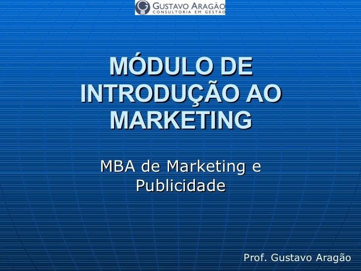 MÓDULO DE INTRODUÇÃO AO MARKETING MBA de Marketing e Publicidade Prof. Gustavo Aragão