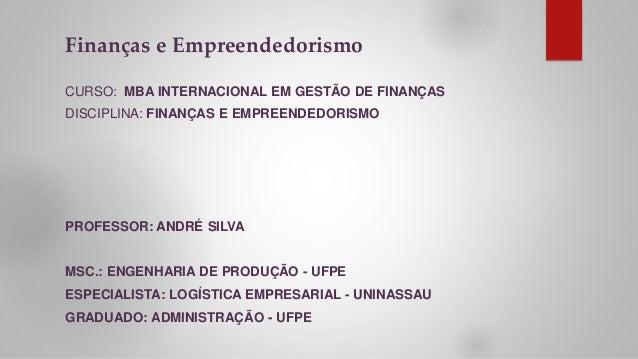 Finanças e Empreendedorismo CURSO: MBA INTERNACIONAL EM GESTÃO DE FINANÇAS DISCIPLINA: FINANÇAS E EMPREENDEDORISMO PROFESS...