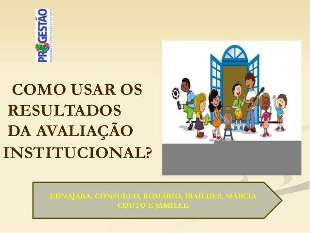 COMO USAR OS RESULTADOS DA AVALIAÇÃOINSTITUCIONAL?    EDNAJARA, CONSUELO, ROMÁRIO, IRAILDES, MÁRCIA                  COUTO...
