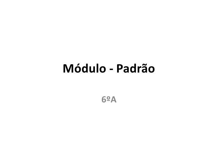 Módulo - Padrão      6ºA