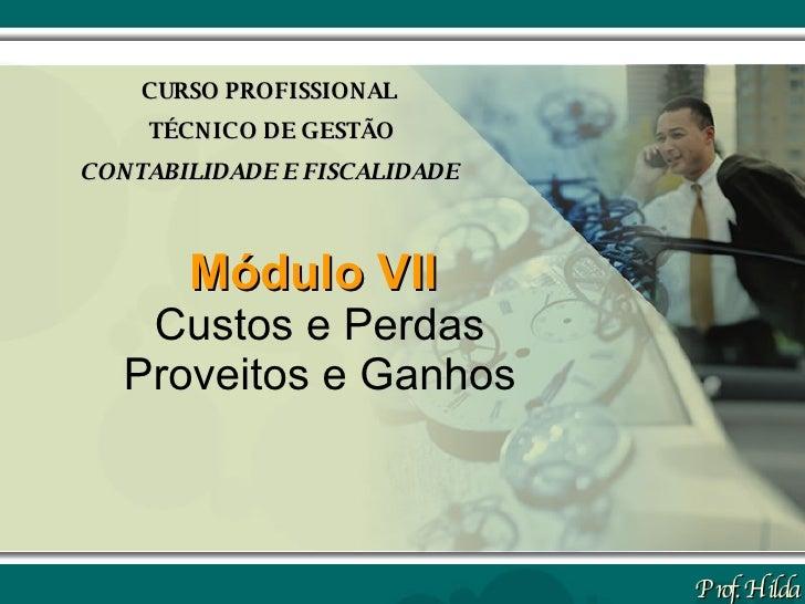 Módulo VII   Custos e Perdas Proveitos e Ganhos CURSO PROFISSIONAL TÉCNICO DE GESTÃO CONTABILIDADE E FISCALIDADE Prof. Hilda
