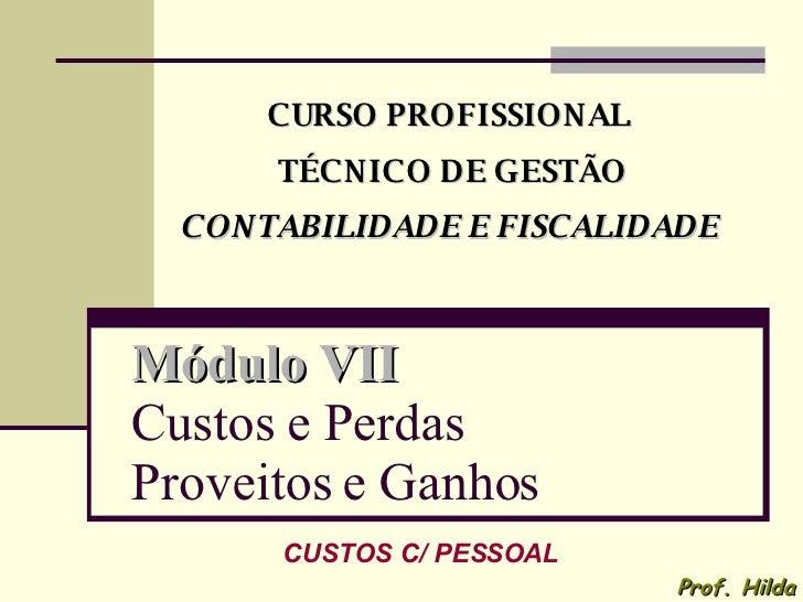 Módulo VII   Custos e Perdas Proveitos e Ganhos CURSO PROFISSIONAL TÉCNICO DE GESTÃO CONTABILIDADE E FISCALIDADE Prof. Hil...