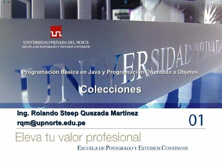 Colecciones Ing. Rolando Steep Quezada Martínez [email_address] Programación Básica en Java y Programación Orientada a Obj...