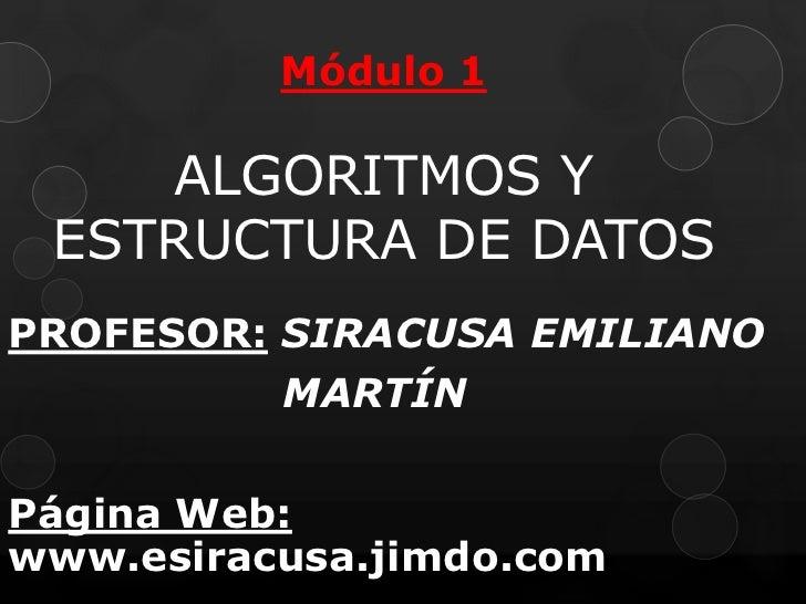 Módulo 1ALGORITMOS Y ESTRUCTURA DE DATOS <br />PROFESOR:SIRACUSA EMILIANO <br />                   MARTÍN<br />Página Web:...