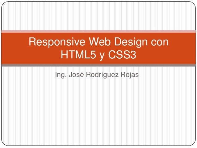 Responsive Web Design con     HTML5 y CSS3    Ing. José Rodríguez Rojas