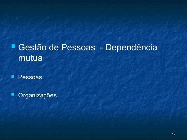    Gestão de Pessoas - Dependência    mutua   Pessoas   Organizações                                      17