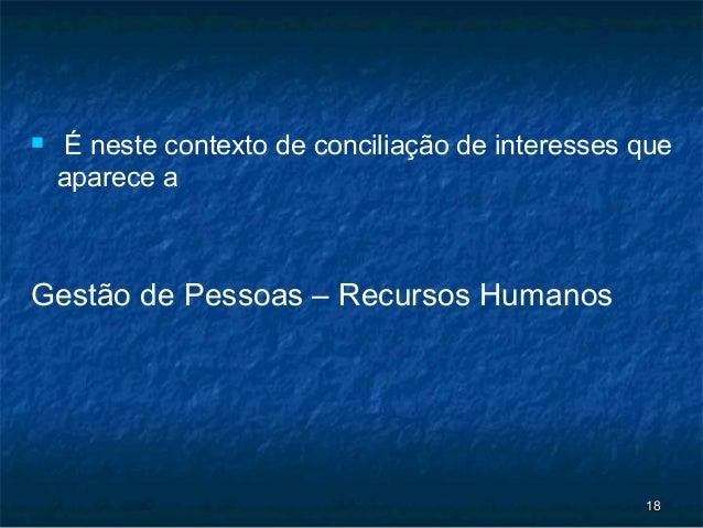     É neste contexto de conciliação de interesses que    aparece aGestão de Pessoas – Recursos Humanos                   ...