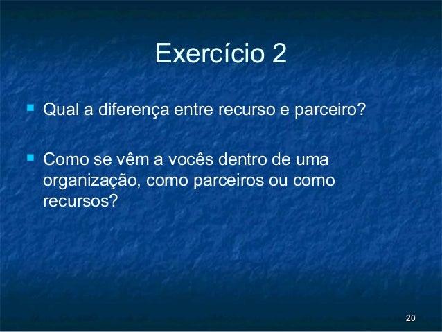 Exercício 2   Qual a diferença entre recurso e parceiro?   Como se vêm a vocês dentro de uma    organização, como parcei...