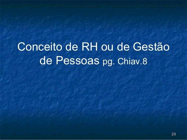 Conceito de RH ou de Gestão   de Pessoas pg. Chiav.8                              23