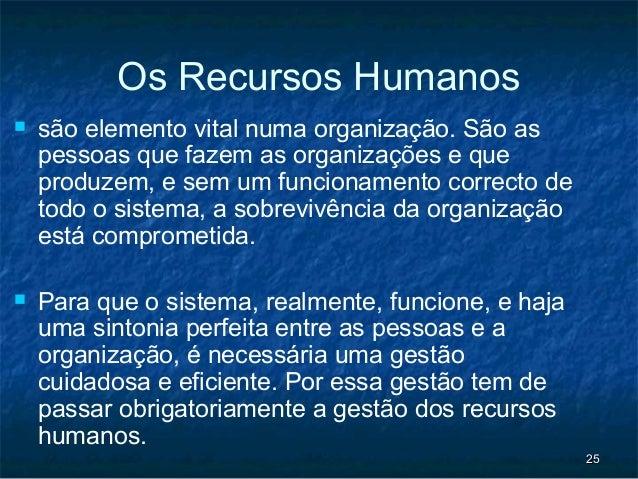 Os Recursos Humanos   são elemento vital numa organização. São as    pessoas que fazem as organizações e que    produzem,...