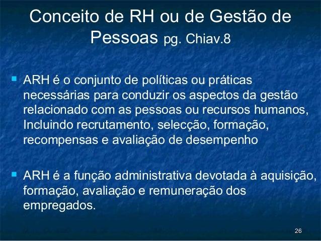 Conceito de RH ou de Gestão de            Pessoas pg. Chiav.8   ARH é o conjunto de políticas ou práticas    necessárias ...