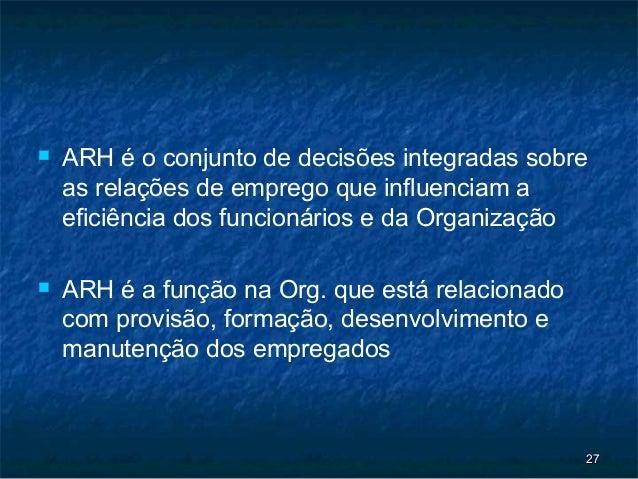    ARH é o conjunto de decisões integradas sobre    as relações de emprego que influenciam a    eficiência dos funcionári...