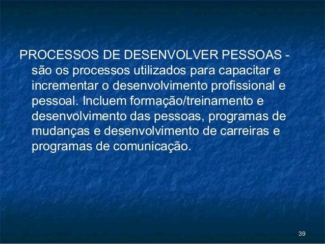 PROCESSOS DE DESENVOLVER PESSOAS - são os processos utilizados para capacitar e incrementar o desenvolvimento profissional...