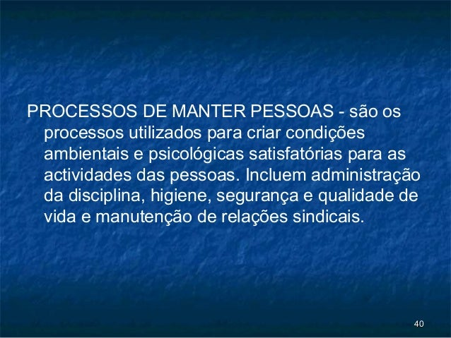 PROCESSOS DE MANTER PESSOAS - são os processos utilizados para criar condições ambientais e psicológicas satisfatórias par...