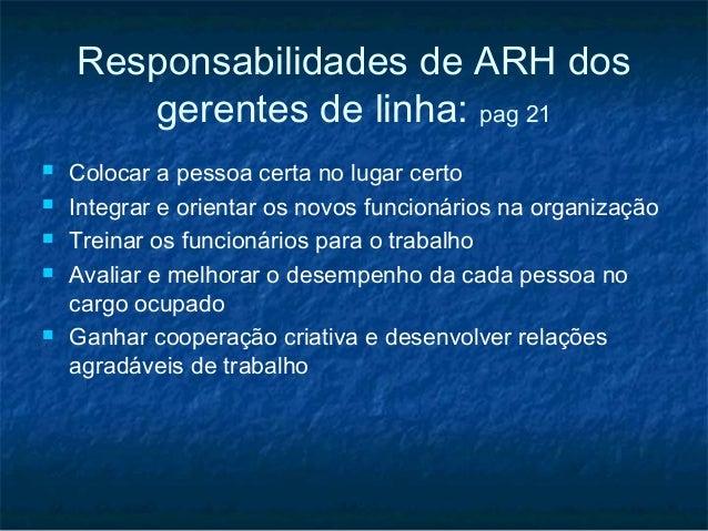 Responsabilidades de ARH dos       gerentes de linha: pag 21   Colocar a pessoa certa no lugar certo   Integrar e orient...