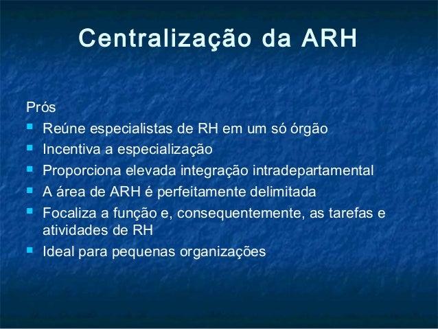 Centralização da ARHPrós Reúne especialistas de RH em um só órgão Incentiva a especialização Proporciona elevada integr...