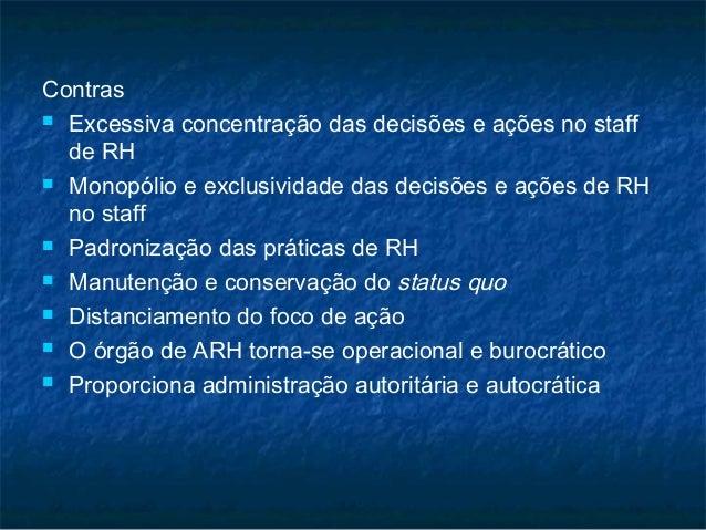 Contras Excessiva concentração das decisões e ações no staff  de RH Monopólio e exclusividade das decisões e ações de RH...