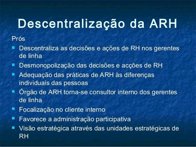 Descentralização da ARHPrós Descentraliza as decisões e ações de RH nos gerentes  de linha Desmonopolização das decisões...