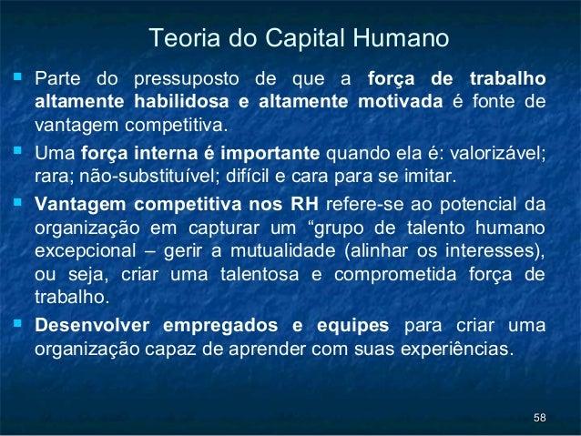 Teoria do Capital Humano   Parte do pressuposto de que a força de trabalho    altamente habilidosa e altamente motivada é...
