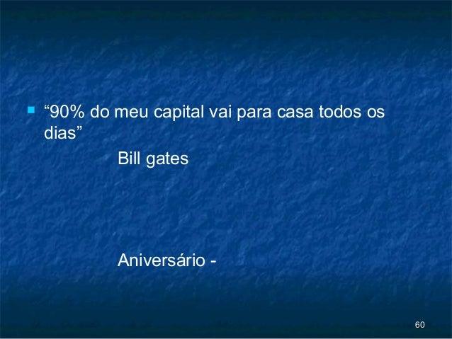 """   """"90% do meu capital vai para casa todos os    dias""""            Bill gates             Aniversário -                   ..."""